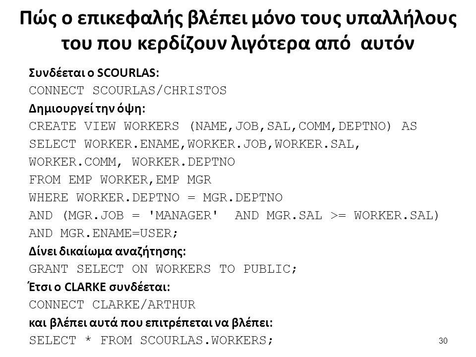 Πώς ο επικεφαλής βλέπει μόνο τους υπαλλήλους του που κερδίζουν λιγότερα από αυτόν Συνδέεται ο SCOURLAS: CONNECT SCOURLAS/CHRISTOS Δημιουργεί την όψη: CREATE VIEW WORKERS (NAME,JOB,SAL,COMM,DEPTNO) AS SELECT WORKER.ENAME,WORKER.JOB,WORKER.SAL, WORKER.COMM, WORKER.DEPTNO FROM EMP WORKER,EMP MGR WHERE WORKER.DEPTNO = MGR.DEPTNO AND (MGR.JOB = MANAGER AND MGR.SAL >= WORKER.SAL) AND MGR.ENAME=USER; Δίνει δικαίωμα αναζήτησης: GRANT SELECT ON WORKERS TO PUBLIC; Έτσι ο CLARKΕ συνδέεται: CONNECT CLARKE/ARTHUR και βλέπει αυτά που επιτρέπεται να βλέπει: SELECT * FROM SCOURLAS.WORKERS; 30