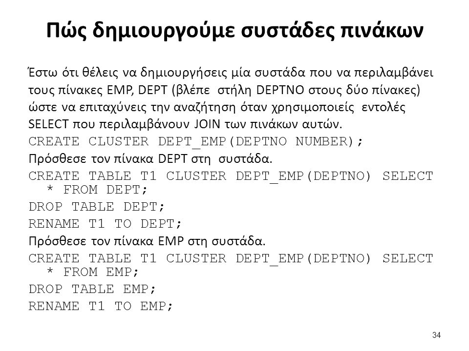 Πώς δημιουργούμε συστάδες πινάκων Έστω ότι θέλεις να δημιουργήσεις μία συστάδα που να περιλαμβάνει τους πίνακες ΕMP, DEPT (βλέπε στήλη DEPTNO στους δύο πίνακες) ώστε να επιταχύνεις την αναζήτηση όταν χρησιμοποιείς εντολές SELECT που περιλαμβάνουν JOIN των πινάκων αυτών.