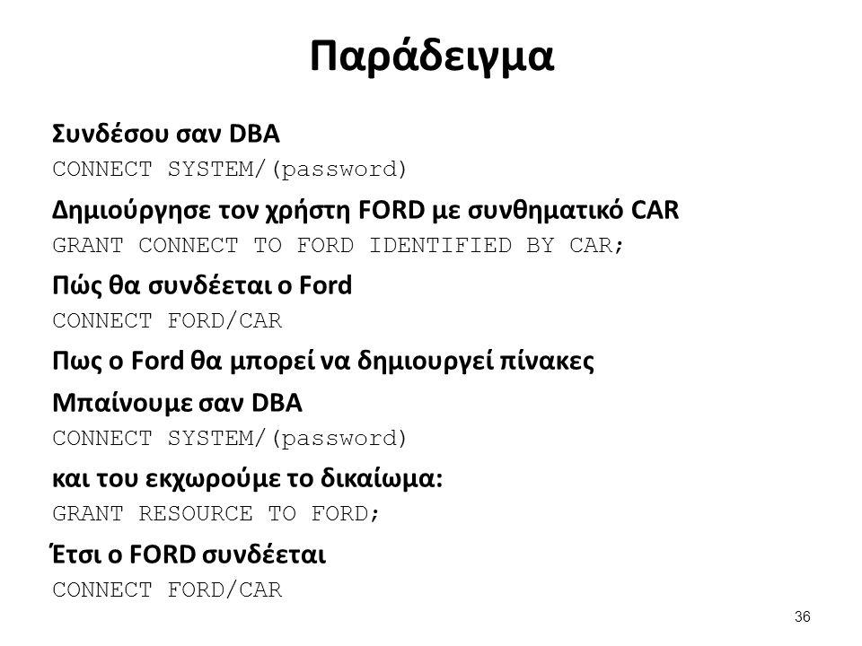 Παράδειγμα Συνδέσου σαν DBA CONNECT SYSTEM/(password) Δημιούργησε τον χρήστη FORD με συνθηματικό CAR GRANT CONNECT TO FORD IDENTIFIED BY CAR; Πώς θα συνδέεται ο Ford CONNECT FORD/CAR Πως ο Ford θα μπορεί να δημιουργεί πίνακες Μπαίνουμε σαν DBA CONNECT SYSTEM/(password) και του εκχωρούμε το δικαίωμα: GRANT RESOURCE TO FORD; Έτσι ο FORD συνδέεται CONNECT FORD/CAR 36