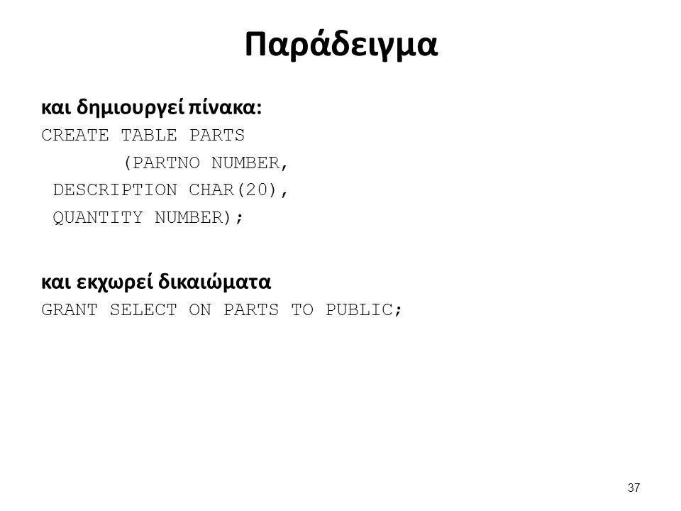 Παράδειγμα και δημιουργεί πίνακα: CREATE TABLE PARTS (PARTNO NUMBER, DESCRIPTION CHAR(20), QUANTITY NUMBER); και εκχωρεί δικαιώματα GRANT SELECT ON PARTS TO PUBLIC; 37