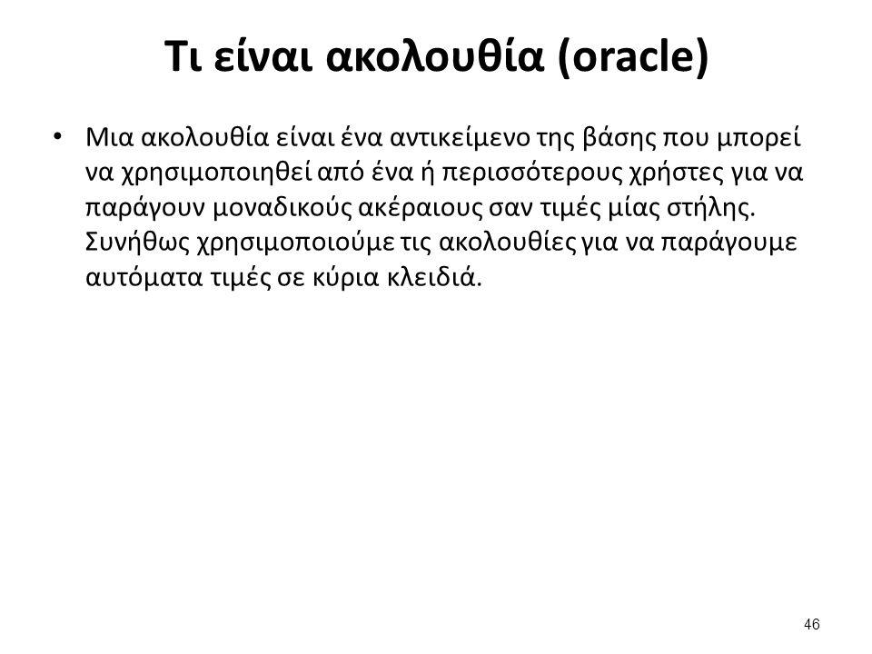 Τι είναι ακολουθία (oracle) Μια ακολουθία είναι ένα αντικείμενο της βάσης που μπορεί να χρησιμοποιηθεί από ένα ή περισσότερους χρήστες για να παράγουν μοναδικούς ακέραιους σαν τιμές μίας στήλης.