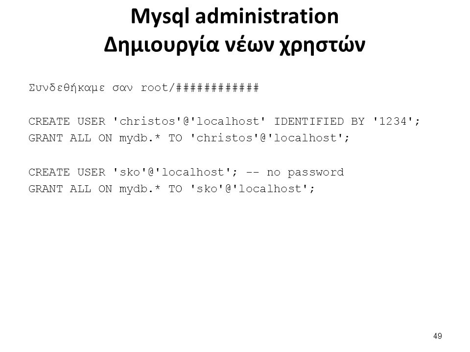Mysql administration Δημιουργία νέων χρηστών Συνδεθήκαμε σαν root/############ CREATE USER christos @ localhost IDENTIFIED BY 1234 ; GRANT ALL ON mydb.* TO christos @ localhost ; CREATE USER sko @ localhost ; -- no password GRANT ALL ON mydb.* TO sko @ localhost ; 49