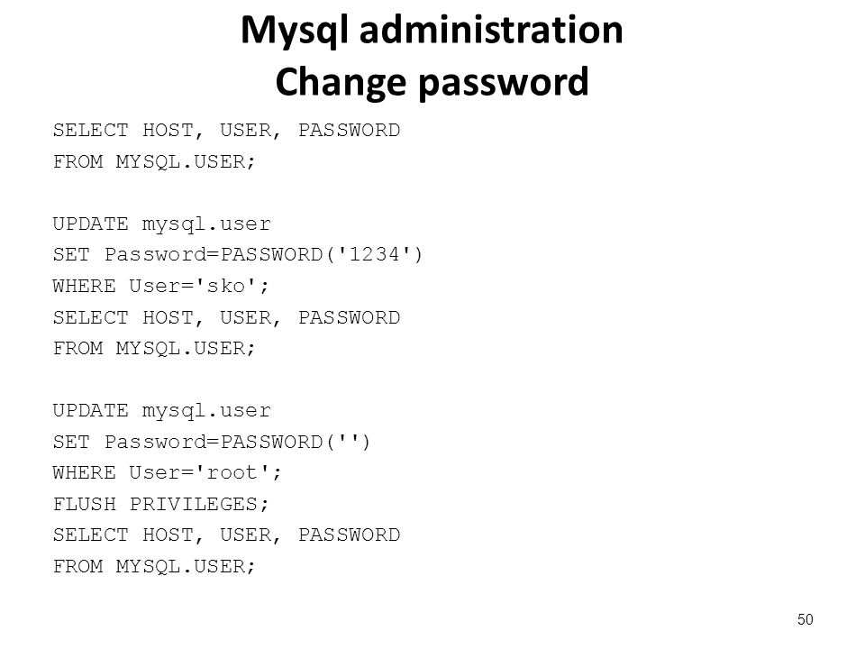 Mysql administration Change password SELECT HOST, USER, PASSWORD FROM MYSQL.USER; UPDATE mysql.user SET Password=PASSWORD( 1234 ) WHERE User= sko ; SELECT HOST, USER, PASSWORD FROM MYSQL.USER; UPDATE mysql.user SET Password=PASSWORD( ) WHERE User= root ; FLUSH PRIVILEGES; SELECT HOST, USER, PASSWORD FROM MYSQL.USER; 50