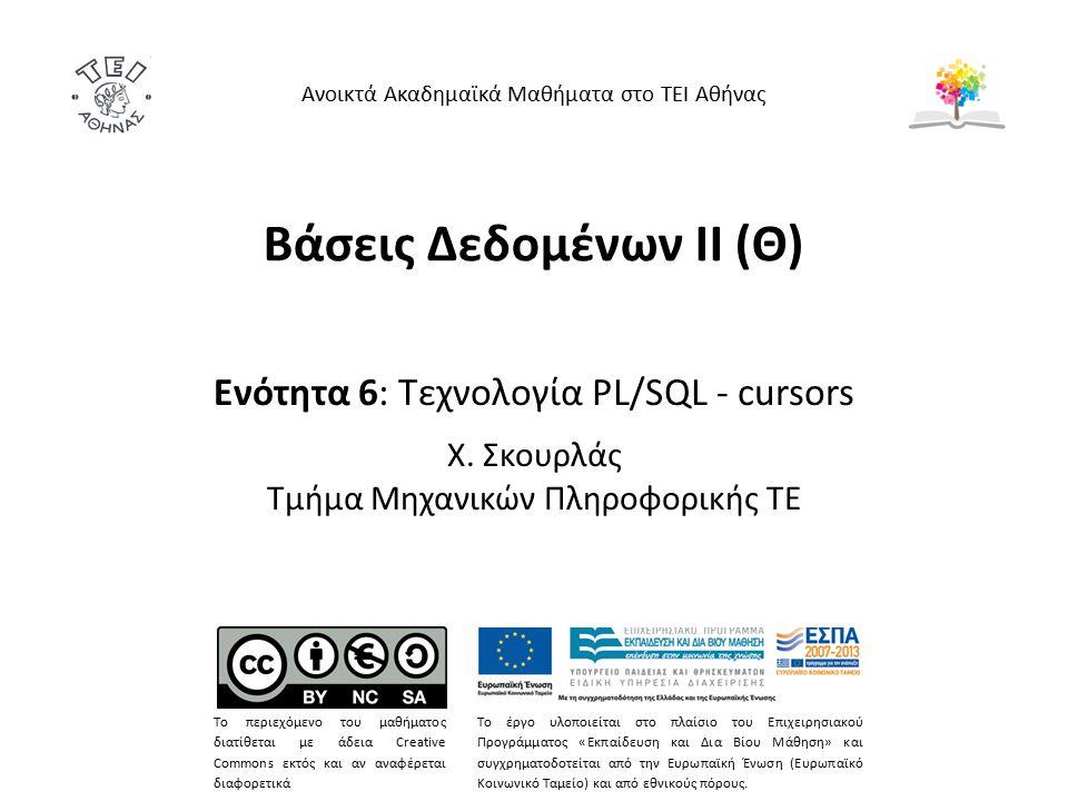 Βάσεις Δεδομένων II (Θ) Ενότητα 6: Τεχνολογία PL/SQL - cursors Χ. Σκουρλάς Τμήμα Μηχανικών Πληροφορικής ΤΕ Ανοικτά Ακαδημαϊκά Μαθήματα στο ΤΕΙ Αθήνας
