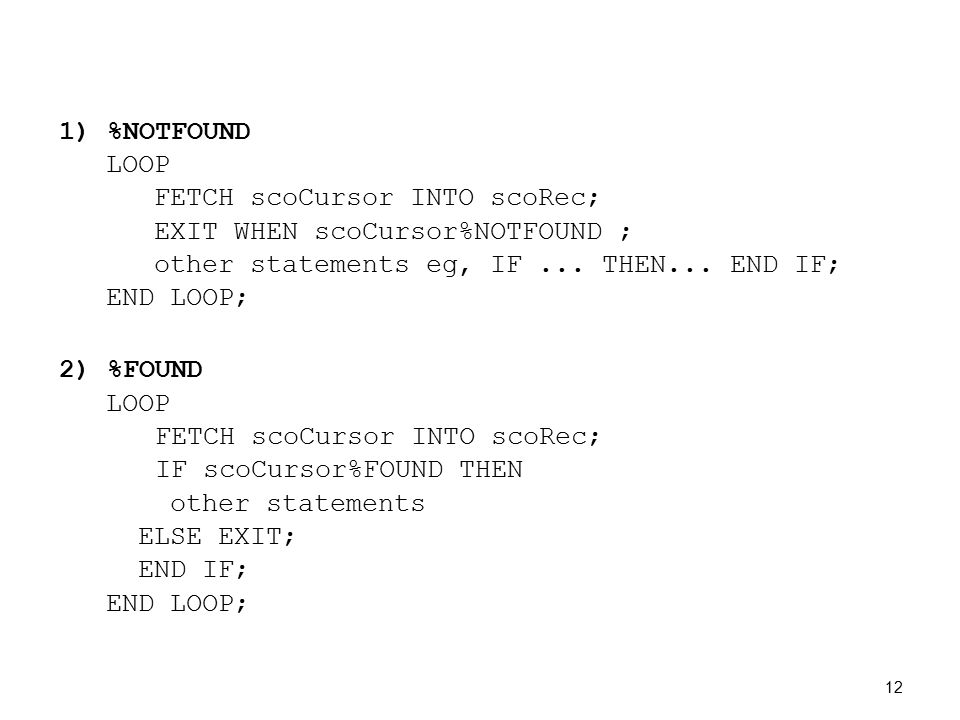 1) %NOTFOUND LOOP FETCH scoCursor INTO scoRec; EXIT WHEN scoCursor%NOTFOUND ; other statements eg, IF...