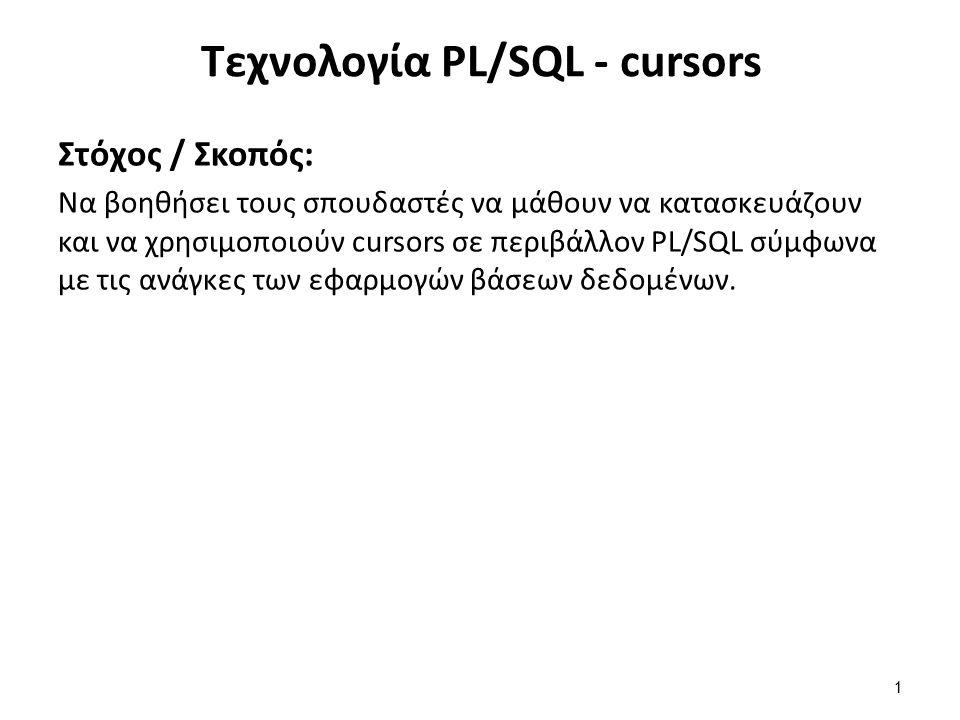 Τεχνολογία PL/SQL - cursors Στόχος / Σκοπός: Να βοηθήσει τους σπουδαστές να μάθουν να κατασκευάζουν και να χρησιμοποιούν cursors σε περιβάλλον PL/SQL σύμφωνα με τις ανάγκες των εφαρμογών βάσεων δεδομένων.