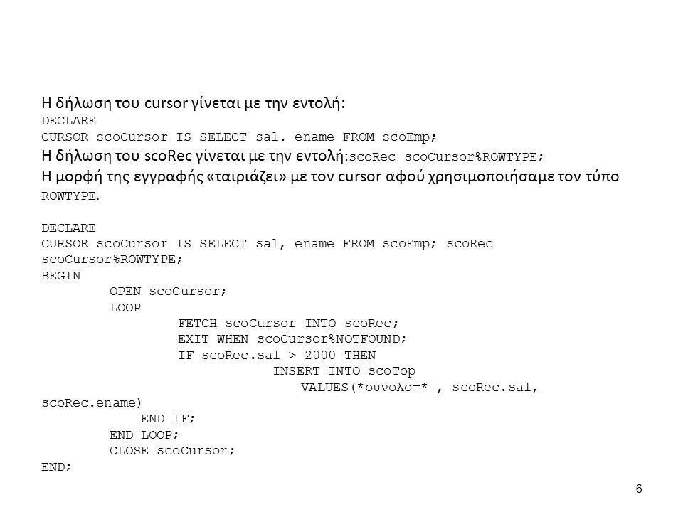 OPEN scoCursor; - Άνοιγμα Cursor Να ποιό είναι το περιεχόμενό του: (cursor) scoCursor ΕΝΑΜΕSAL SMITH800 ALLEN1600 WARD1250 JONES2975 MARTIN1250 BLAKE2850 CLARK2450 SCOTT3000 KING5000 TURNER1500 ADAMS1100 JAMES950 FORD3000 MILLER1300 BATES1300 DECLARE CURSOR scoCursor IS SELECT sal, ename FROM scoEmp; scoRec scoCursor%ROWTYPE; BEGIN OPEN scoCursor; LOOP FETCH scoCursor INTO scoRec; EXIT WHEN scoCursor%NOTFOUND; IF scoRec.sal > 2000 THEN INSERT INTO scoTop VALUES( σύνολο= , scoRec.sal, scoRec.ename) END IF; END LOOP; CLOSE scoCursor; END; 7
