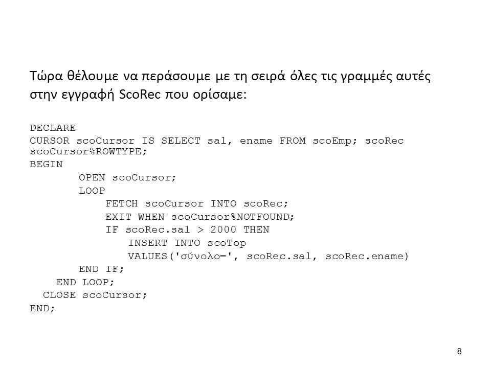 FETCH scoCursor INTO scoRec; ENAMESAL SMITH800 ALLEN1600 BATES1300 ENAMESAL SMITH800 ScoCursor scoRec DECLARE CURSOR scoCursor IS SELECT sal, ename FROM scoEmp; scoRec scoCursor%ROWTYPE; BEGIN OPEN scoCursor; LOOP FETCH scoCursor INTO scoRec; EXIT WHEN scoCursor%NOTFOUND; IF scoRec.sal > 2000 THEN INSERT INTO scoTop VALUES( σύνολο= , scoRec.sal, scoRec.ename) END IF; END LOOP; CLOSE scoCursor; END; 9