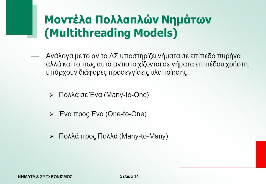 Σελίδα 14 ΝΗΜΑΤΑ & ΣΥΓΧΡΟΝΙΣΜΟΣ Μοντέλα Πολλαπλών Νημάτων (Multithreading Models) — Ανάλογα με το αν το ΛΣ υποστηρίζει νήματα σε επίπεδο πυρήνα αλλά κ