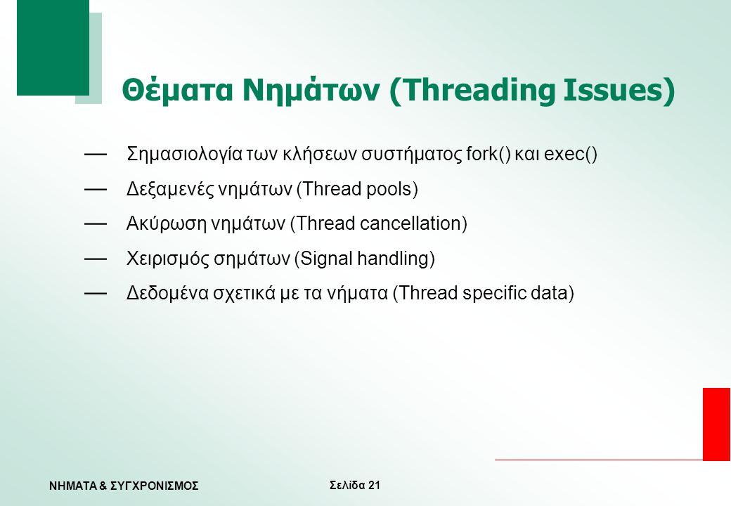 Σελίδα 21 ΝΗΜΑΤΑ & ΣΥΓΧΡΟΝΙΣΜΟΣ Θέματα Νημάτων (Threading Issues) — Σημασιολογία των κλήσεων συστήματος fork() και exec() — Δεξαμενές νημάτων (Thread