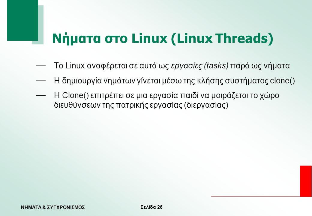 Σελίδα 26 ΝΗΜΑΤΑ & ΣΥΓΧΡΟΝΙΣΜΟΣ Νήματα στο Linux (Linux Threads) — To Linux αναφέρεται σε αυτά ως εργασίες (tasks) παρά ως νήματα — Η δημιουργία νημάτ