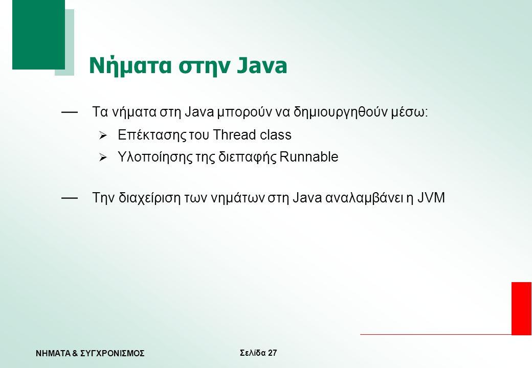 Σελίδα 27 ΝΗΜΑΤΑ & ΣΥΓΧΡΟΝΙΣΜΟΣ Νήματα στην Java — Τα νήματα στη Java μπορούν να δημιουργηθούν μέσω:  Επέκτασης του Thread class  Υλοποίησης της διε