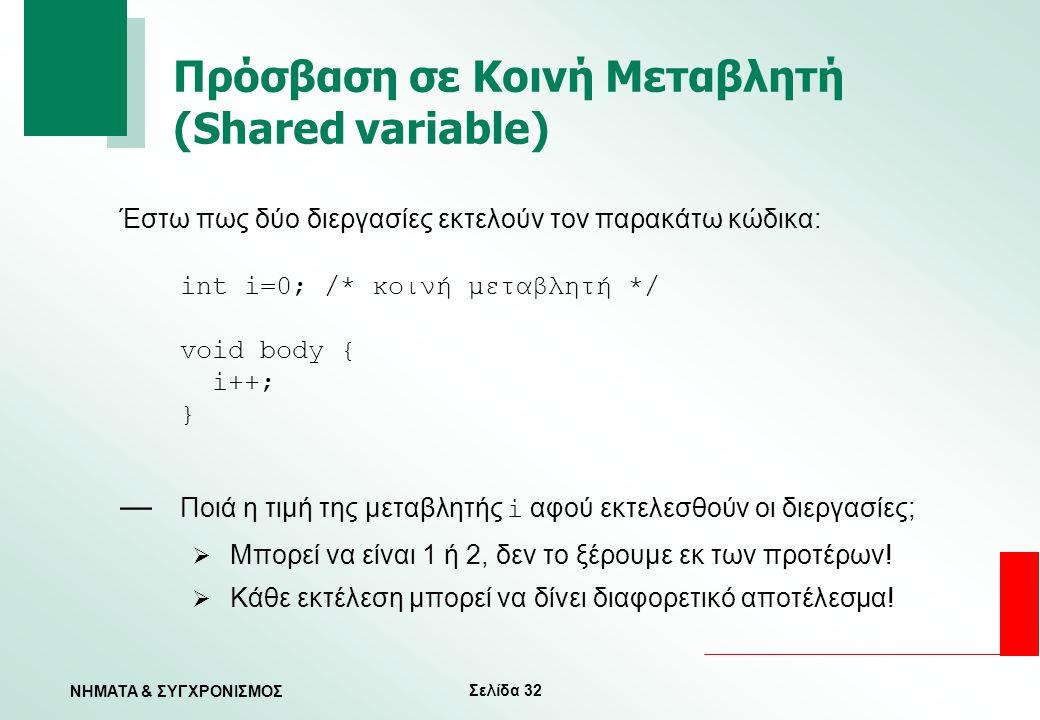 Σελίδα 32 ΝΗΜΑΤΑ & ΣΥΓΧΡΟΝΙΣΜΟΣ Πρόσβαση σε Κοινή Μεταβλητή (Shared variable) Έστω πως δύο διεργασίες εκτελούν τον παρακάτω κώδικα: int i=0; /* κοινή