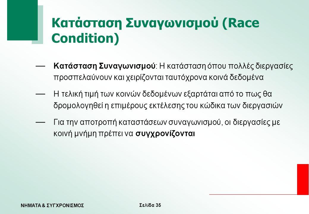 Σελίδα 35 ΝΗΜΑΤΑ & ΣΥΓΧΡΟΝΙΣΜΟΣ Κατάσταση Συναγωνισμού (Race Condition) — Κατάσταση Συναγωνισμού: Η κατάσταση όπου πολλές διεργασίες προσπελαύνουν και