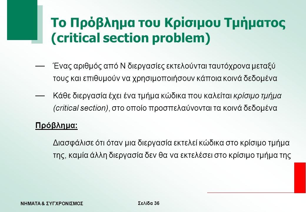 Σελίδα 36 ΝΗΜΑΤΑ & ΣΥΓΧΡΟΝΙΣΜΟΣ Το Πρόβλημα του Κρίσιμου Τμήματος (critical section problem) — Ένας αριθμός από Ν διεργασίες εκτελούνται ταυτόχρονα με