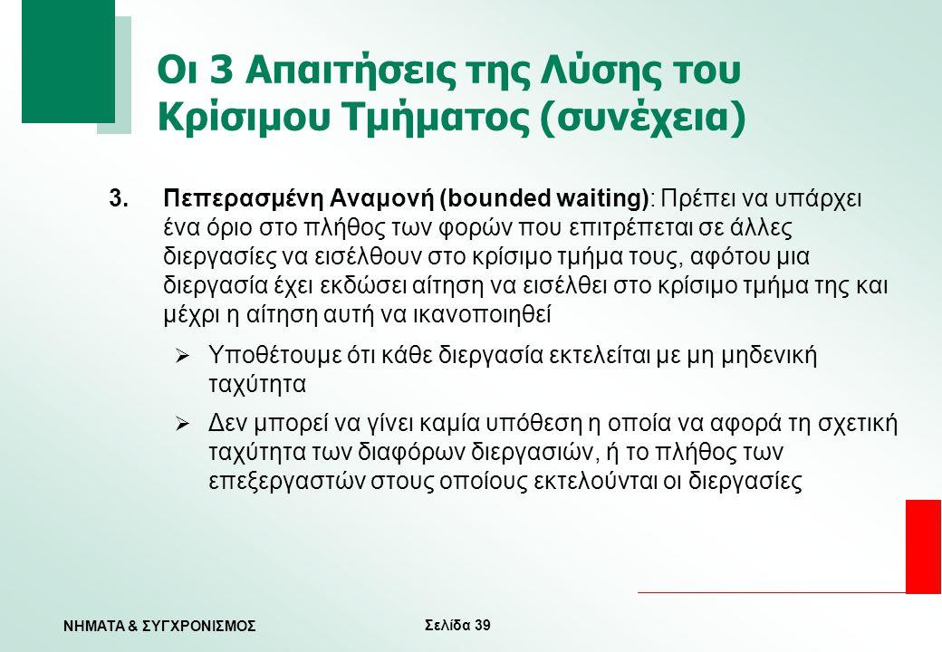 Σελίδα 39 ΝΗΜΑΤΑ & ΣΥΓΧΡΟΝΙΣΜΟΣ Οι 3 Απαιτήσεις της Λύσης του Κρίσιμου Τμήματος (συνέχεια) 3.Πεπερασμένη Αναμονή (bounded waiting): Πρέπει να υπάρχει