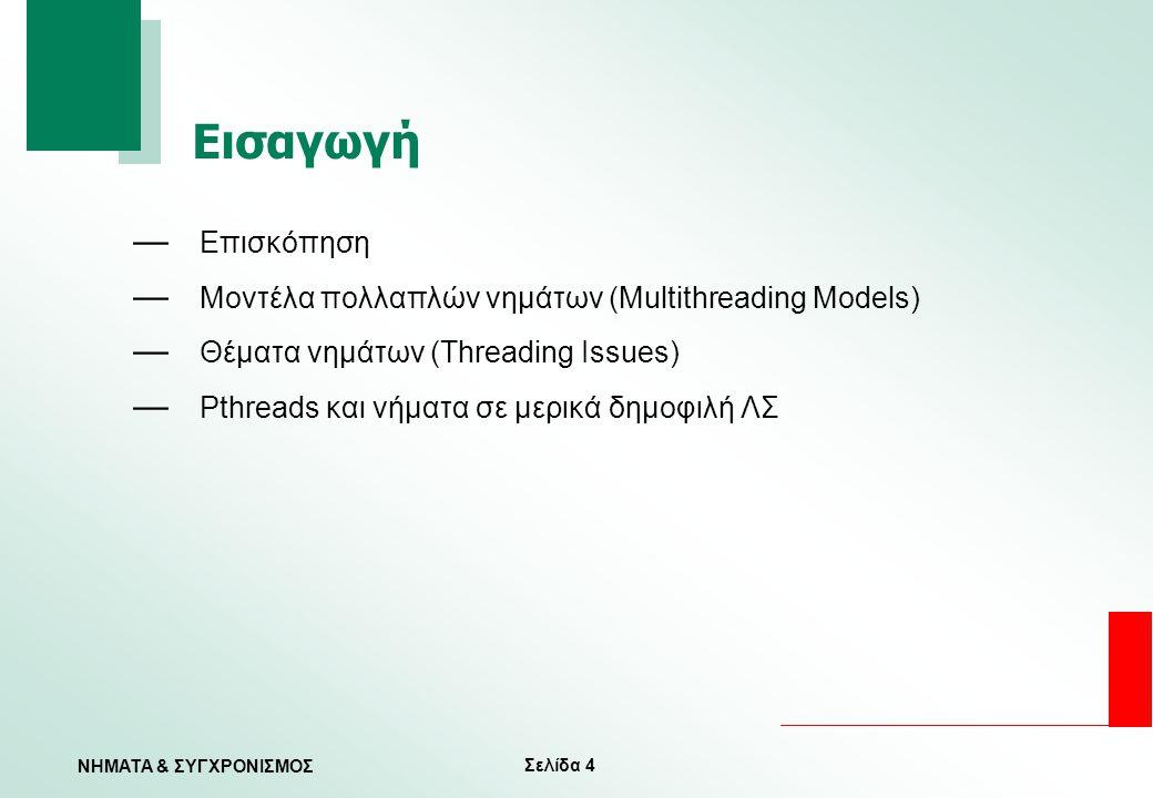 Σελίδα 4 ΝΗΜΑΤΑ & ΣΥΓΧΡΟΝΙΣΜΟΣ Εισαγωγή — Επισκόπηση — Μοντέλα πολλαπλών νημάτων (Multithreading Models) — Θέματα νημάτων (Threading Issues) — Pthread