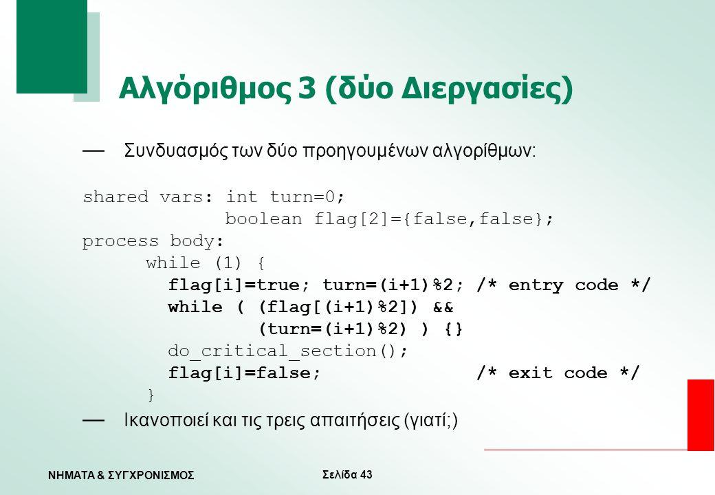 Σελίδα 43 ΝΗΜΑΤΑ & ΣΥΓΧΡΟΝΙΣΜΟΣ Αλγόριθμος 3 (δύο Διεργασίες) — Συνδυασμός των δύο προηγουμένων αλγορίθμων: shared vars: int turn=0; boolean flag[2]={