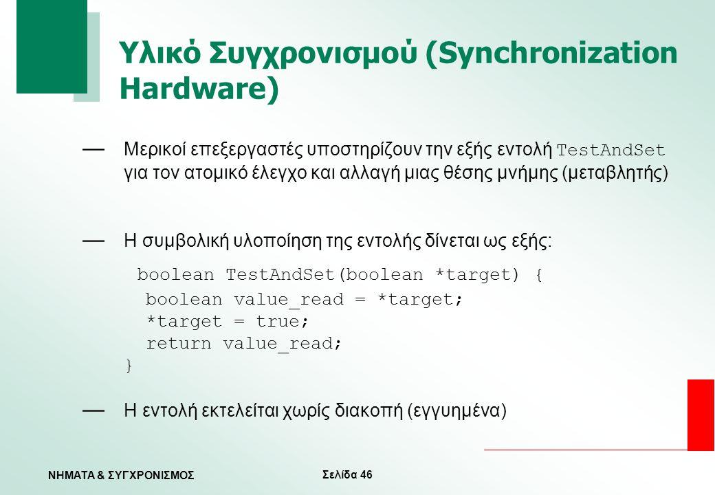 Σελίδα 46 ΝΗΜΑΤΑ & ΣΥΓΧΡΟΝΙΣΜΟΣ Υλικό Συγχρονισμού (Synchronization Hardware) — Μερικοί επεξεργαστές υποστηρίζουν την εξής εντολή TestAndSet για τον α