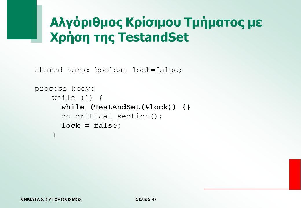Σελίδα 47 ΝΗΜΑΤΑ & ΣΥΓΧΡΟΝΙΣΜΟΣ Αλγόριθμος Κρίσιμου Τμήματος με Χρήση της TestandSet shared vars: boolean lock=false; process body: while (1) { while