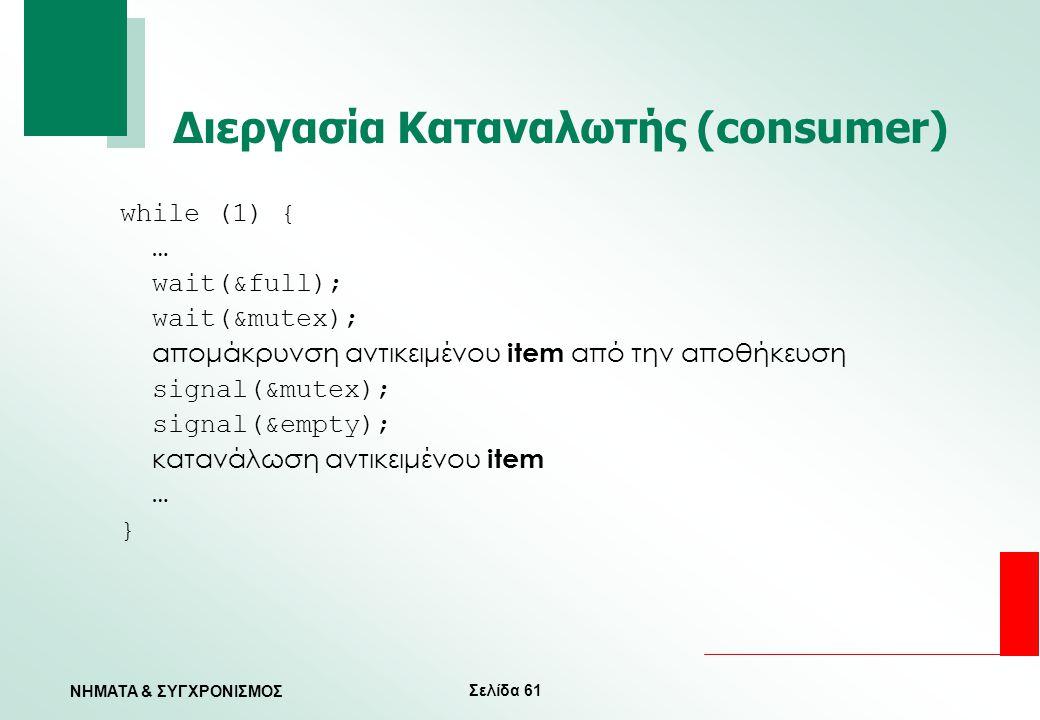 Σελίδα 61 ΝΗΜΑΤΑ & ΣΥΓΧΡΟΝΙΣΜΟΣ Διεργασία Καταναλωτής (consumer) while (1) { … wait(&full); wait(&mutex); απομάκρυνση αντικειμένου item από την αποθήκ