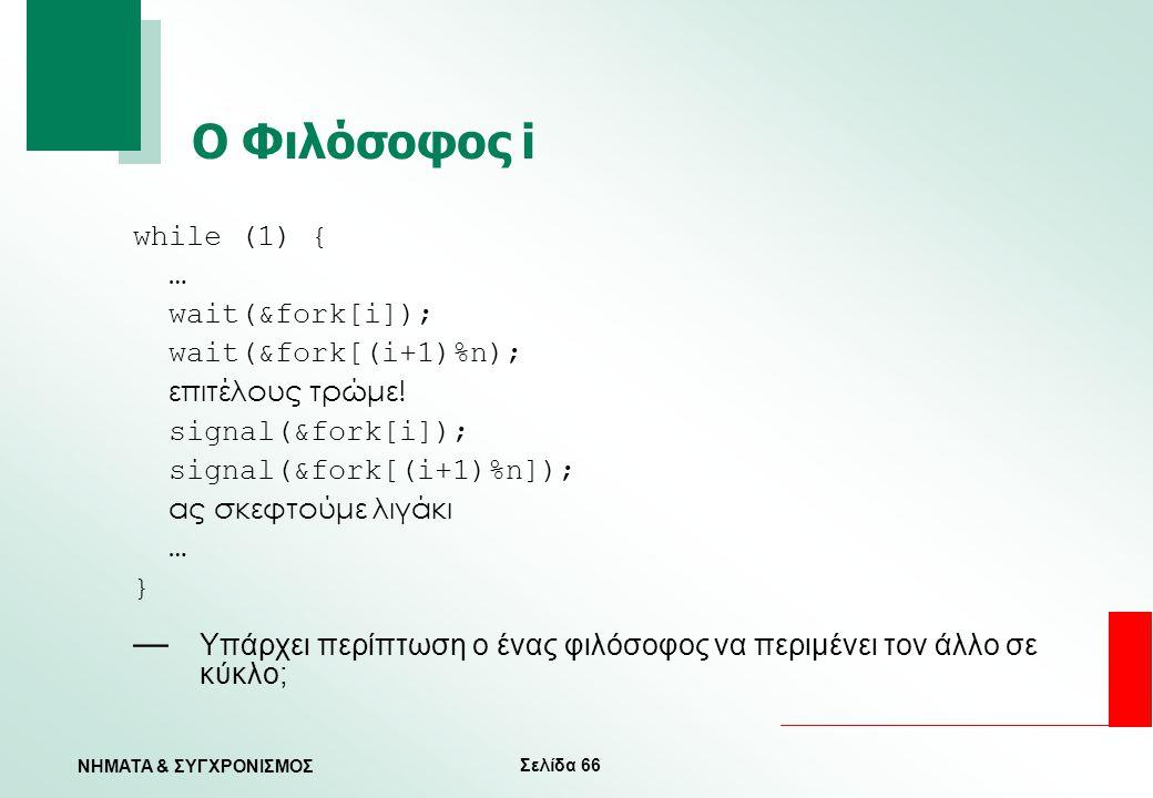 Σελίδα 66 ΝΗΜΑΤΑ & ΣΥΓΧΡΟΝΙΣΜΟΣ Ο Φιλόσοφος i while (1) { … wait(&fork[i]); wait(&fork[(i+1)%n); επιτέλους τρώμε! signal(&fork[i]); signal(&fork[(i+1)