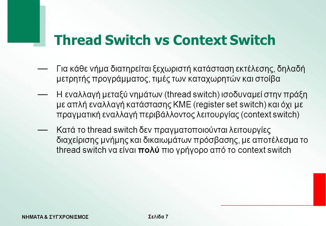 Σελίδα 7 ΝΗΜΑΤΑ & ΣΥΓΧΡΟΝΙΣΜΟΣ Thread Switch vs Context Switch — Για κάθε νήμα διατηρείται ξεχωριστή κατάσταση εκτέλεσης, δηλαδή μετρητής προγράμματος