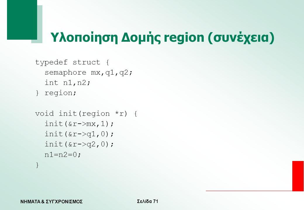 Σελίδα 71 ΝΗΜΑΤΑ & ΣΥΓΧΡΟΝΙΣΜΟΣ Υλοποίηση Δομής region (συνέχεια) typedef struct { semaphore mx,q1,q2; int n1,n2; } region; void init(region *r) { ini