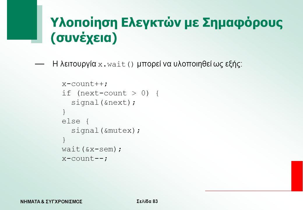 Σελίδα 83 ΝΗΜΑΤΑ & ΣΥΓΧΡΟΝΙΣΜΟΣ Υλοποίηση Ελεγκτών με Σημαφόρους (συνέχεια) — Η λειτουργία x.wait() μπορεί να υλοποιηθεί ως εξής: x-count++; if (next-