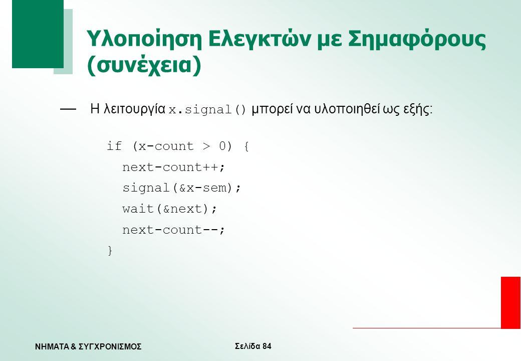 Σελίδα 84 ΝΗΜΑΤΑ & ΣΥΓΧΡΟΝΙΣΜΟΣ Υλοποίηση Ελεγκτών με Σημαφόρους (συνέχεια) — Η λειτουργία x.signal() μπορεί να υλοποιηθεί ως εξής: if (x-count > 0) {