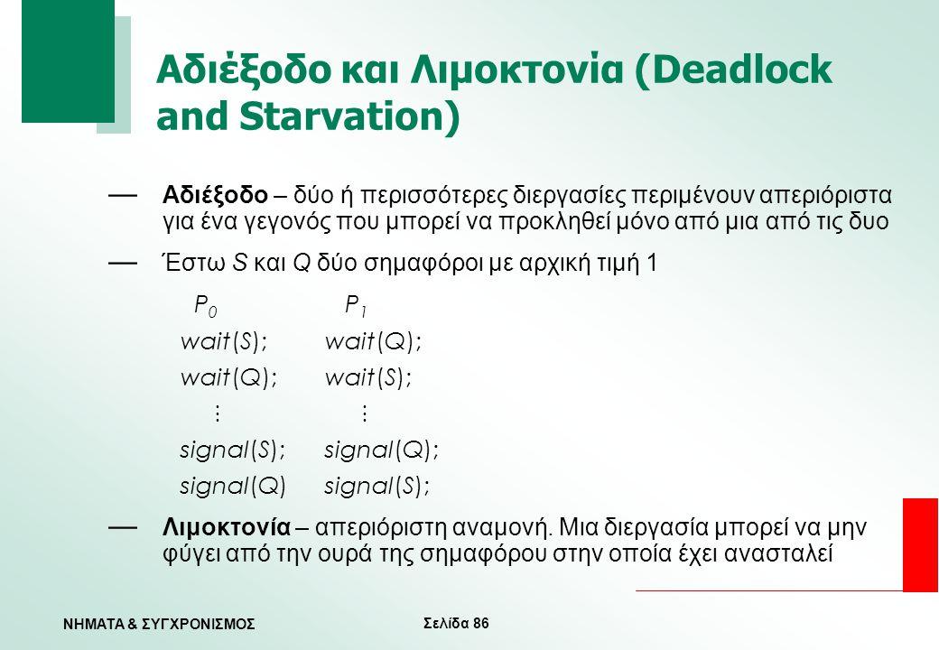 Σελίδα 86 ΝΗΜΑΤΑ & ΣΥΓΧΡΟΝΙΣΜΟΣ Αδιέξοδο και Λιμοκτονία (Deadlock and Starvation) — Αδιέξοδο – δύο ή περισσότερες διεργασίες περιμένουν απεριόριστα γι