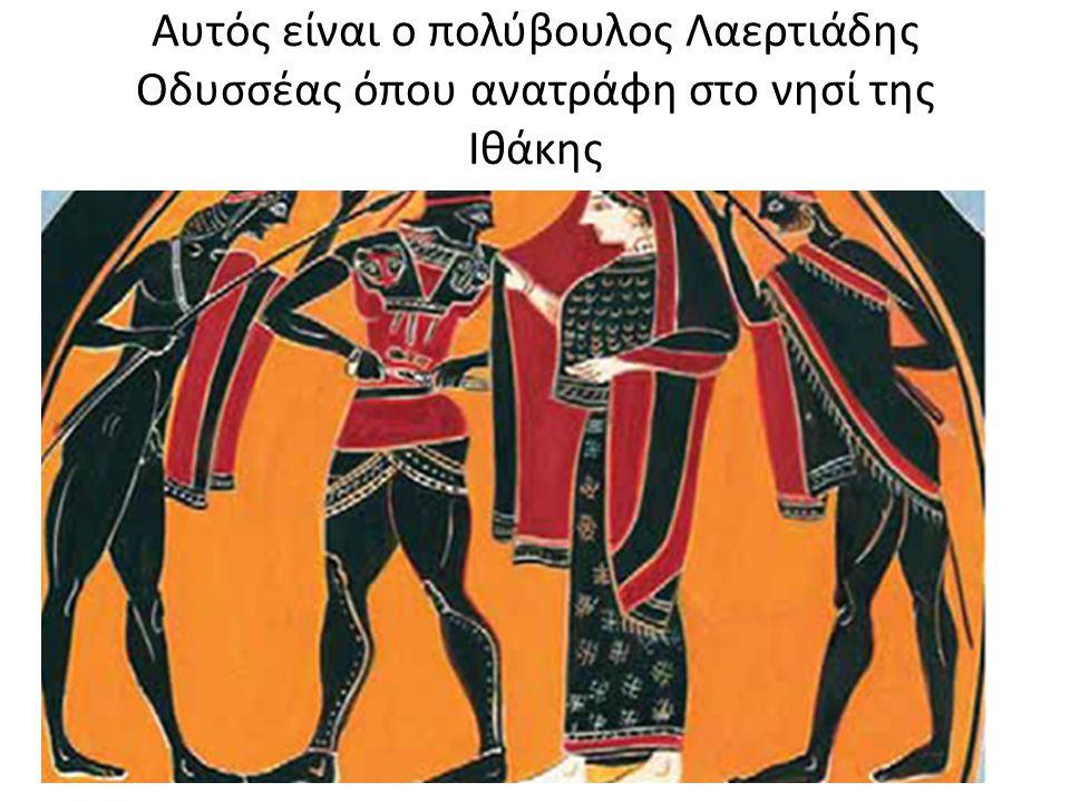 Αυτός είναι ο πολύβουλος Λαερτιάδης Οδυσσέας όπου ανατράφη στο νησί της Ιθάκης
