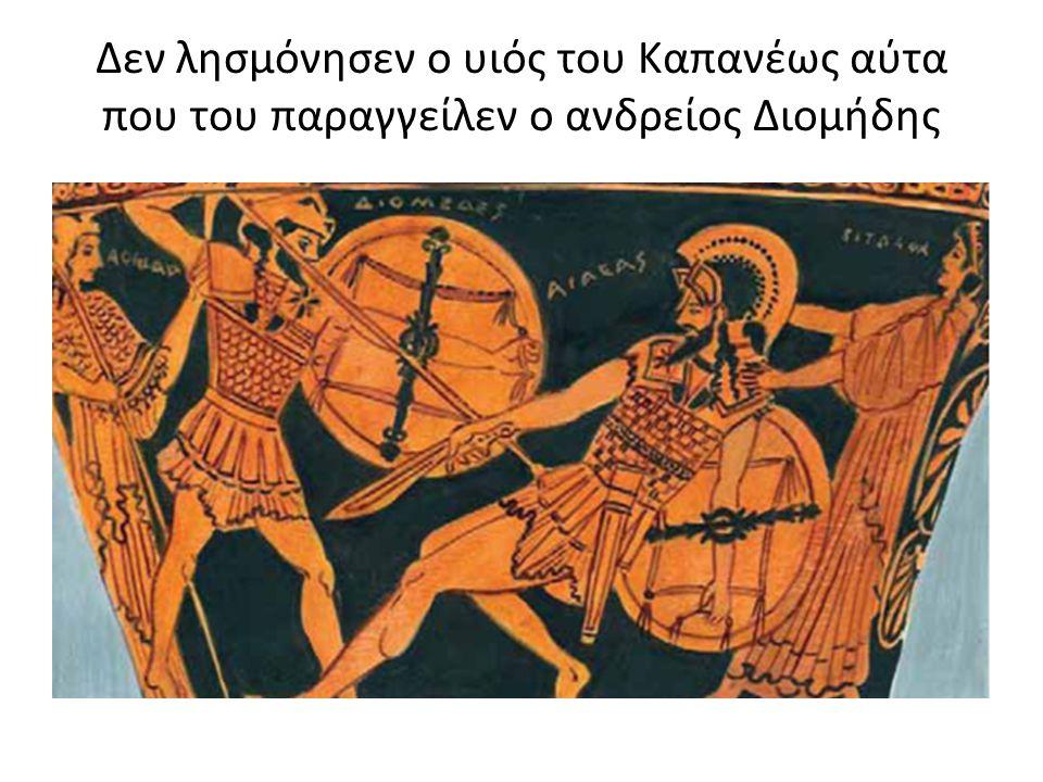 Δεν λησμόνησεν ο υιός του Καπανέως αύτα που του παραγγείλεν ο ανδρείος Διομήδης