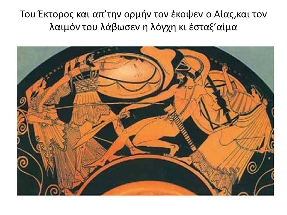 Του Έκτορος και απ'την ορμήν τον έκοψεν ο Αίας,και τον λαιμόν του λάβωσεν η λόγχη κι έσταξ'αίμα