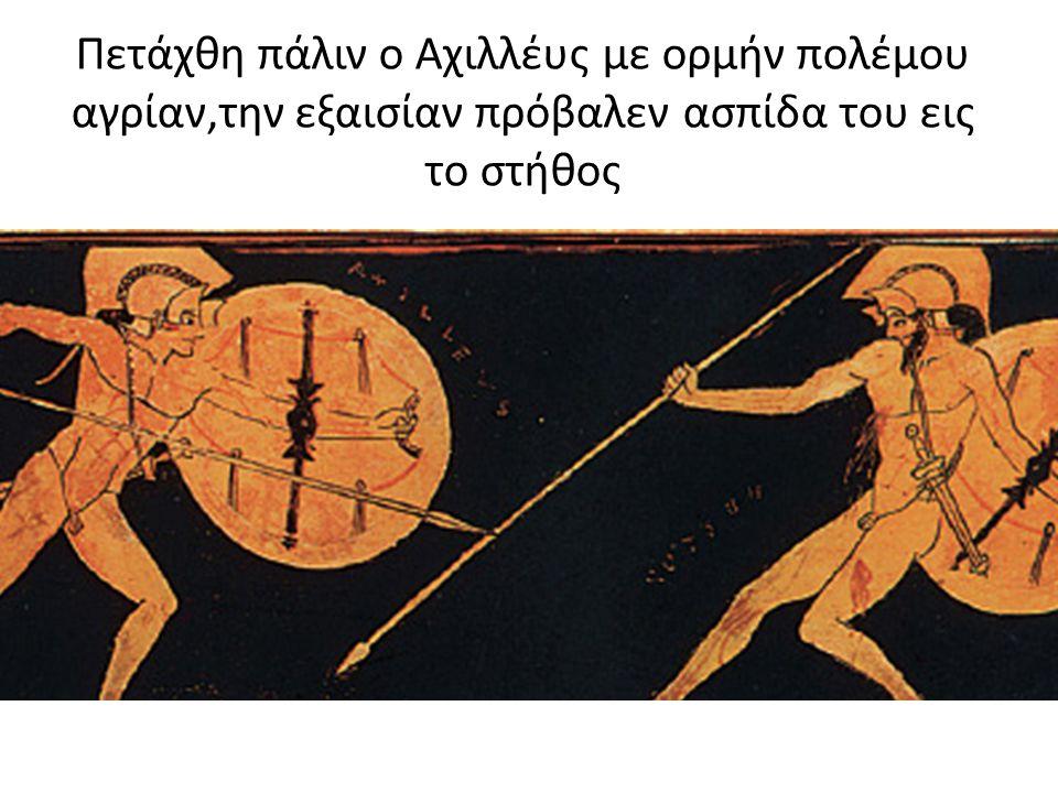 Πετάχθη πάλιν ο Αχιλλέυς με ορμήν πολέμου αγρίαν,την εξαισίαν πρόβαλεν ασπίδα του εις το στήθος