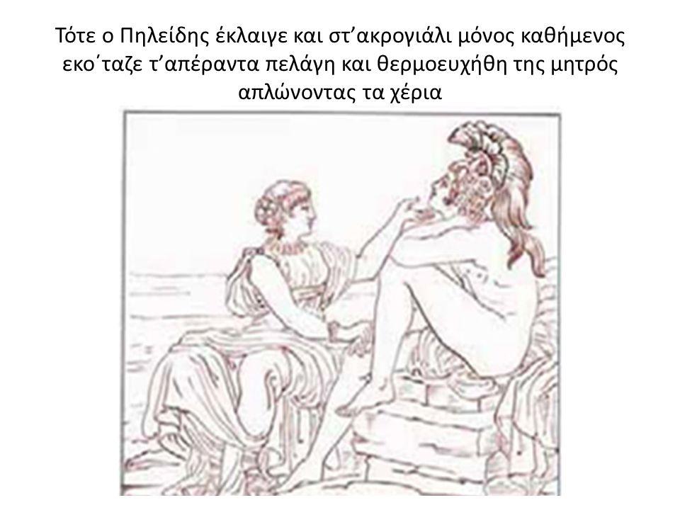 Τότε ο Πηλείδης έκλαιγε και στ'ακρογιάλι μόνος καθήμενος εκο΄ταζε τ'απέραντα πελάγη και θερμοευχήθη της μητρός απλώνοντας τα χέρια