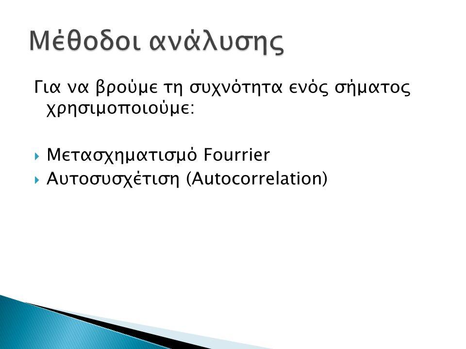 Για να βρούμε τη συχνότητα ενός σήματος χρησιμοποιούμε:  Μετασχηματισμό Fourrier  Αυτοσυσχέτιση (Autocorrelation)