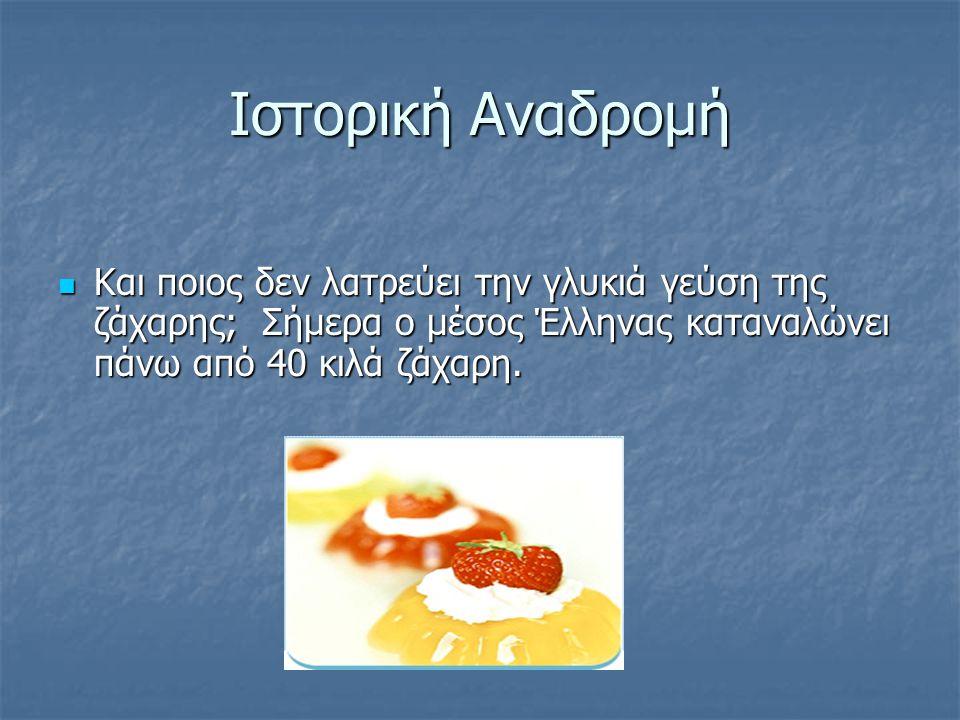 Ιστορική Αναδρομή Και ποιος δεν λατρεύει την γλυκιά γεύση της ζάχαρης; Σήμερα ο μέσος Έλληνας καταναλώνει πάνω από 40 κιλά ζάχαρη.