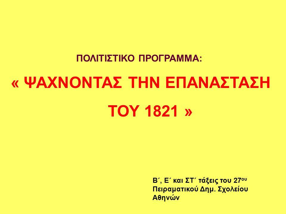 « ΨΑΧΝΟΝΤΑΣ ΤΗΝ ΕΠΑΝΑΣΤΑΣΗ ΤΟΥ 1821 » ΠΟΛΙΤΙΣΤΙΚΟ ΠΡΟΓΡΑΜΜΑ: Β΄, Ε΄ και ΣΤ΄ τάξεις του 27 ου Πειραματικού Δημ.