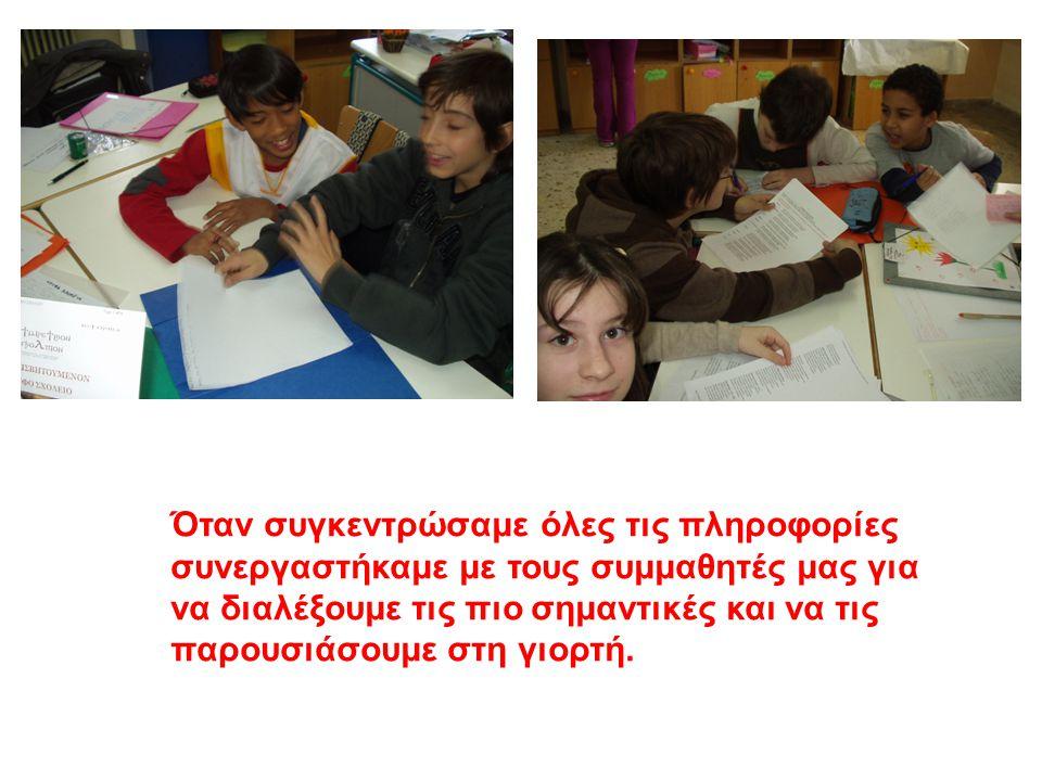 Όταν συγκεντρώσαμε όλες τις πληροφορίες συνεργαστήκαμε με τους συμμαθητές μας για να διαλέξουμε τις πιο σημαντικές και να τις παρουσιάσουμε στη γιορτή.