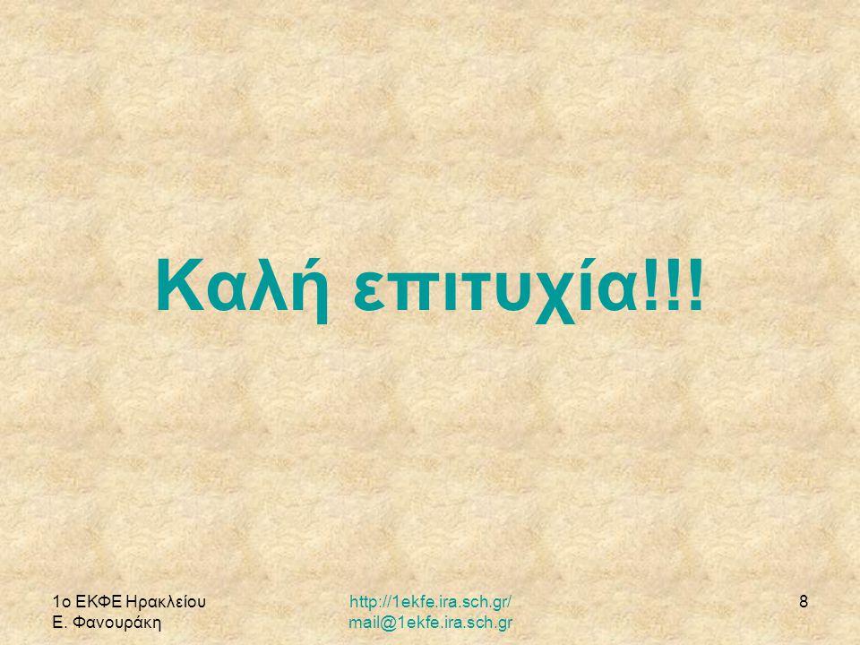 1ο ΕΚΦΕ Ηρακλείου Ε. Φανουράκη http://1ekfe.ira.sch.gr/ mail@1ekfe.ira.sch.gr 8 Καλή επιτυχία!!!