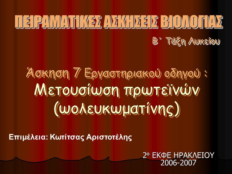 2ο ΕΚΦΕ ΗΡΑΚΛΕΙΟΥ 2006-2007 Επιμέλεια: Κωτίτσας Αριστοτέλης B΄ Τάξη Λυκείου B΄ Τάξη Λυκείου ΠΕΙΡΑΜΑΤΙΚΕΣ ΑΣΚΗΣΕΙΣ ΒΙΟΛΟΓΙΑΣ Άσκηση 7 Εργαστηριακού οδηγού : Μετουσίωση πρωτεϊνών (ωολευκωματίνης) Άσκηση 7 Εργαστηριακού οδηγού : Μετουσίωση πρωτεϊνών (ωολευκωματίνης)