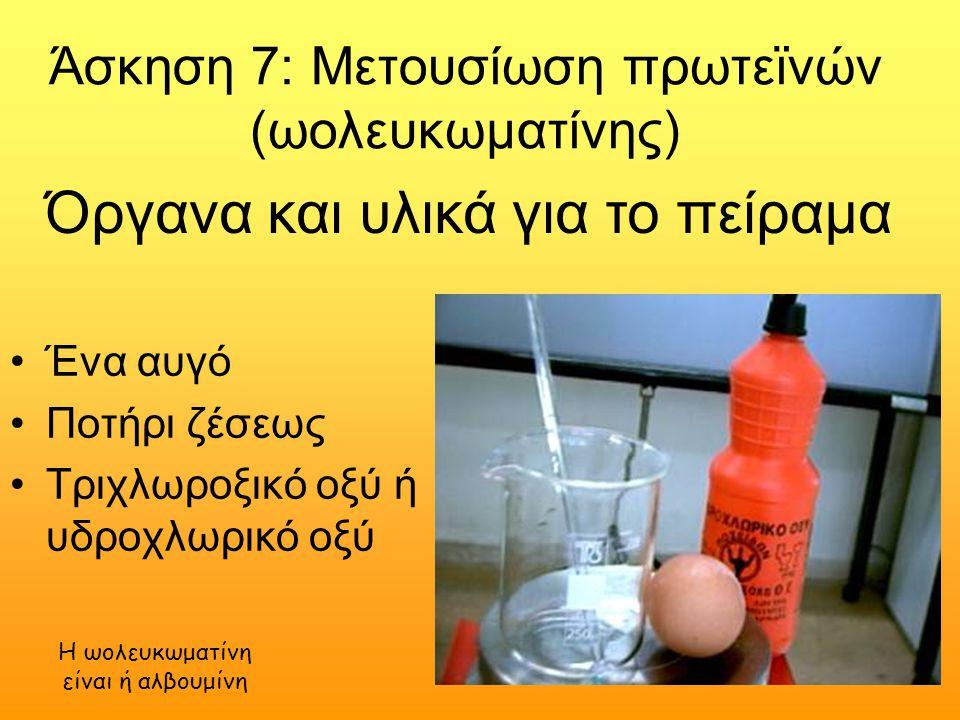 Άσκηση 7: Μετουσίωση πρωτεϊνών (ωολευκωματίνης) Ένα αυγό Ποτήρι ζέσεως Τριχλωροξικό οξύ ή υδροχλωρικό οξύ Όργανα και υλικά για το πείραμα Η ωολευκωματίνη είναι ή αλβουμίνη