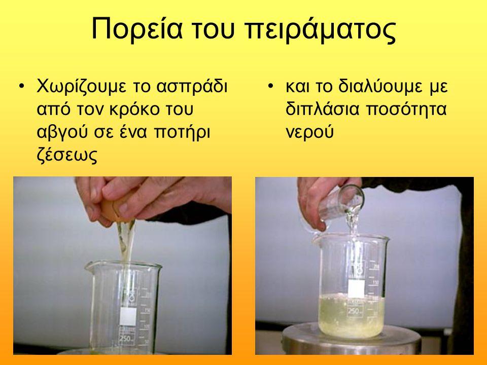 Πορεία του πειράματος Χωρίζουμε το ασπράδι από τον κρόκο του αβγού σε ένα ποτήρι ζέσεως και το διαλύουμε με διπλάσια ποσότητα νερού
