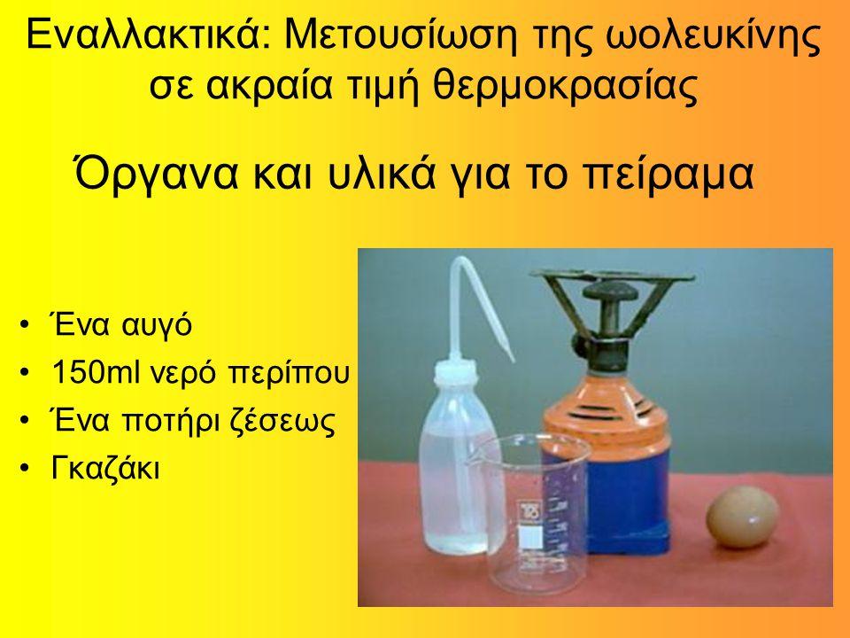 Εναλλακτικά: Μετουσίωση της ωολευκίνης σε ακραία τιμή θερμοκρασίας Ένα αυγό 150ml νερό περίπου Ένα ποτήρι ζέσεως Γκαζάκι Όργανα και υλικά για το πείραμα