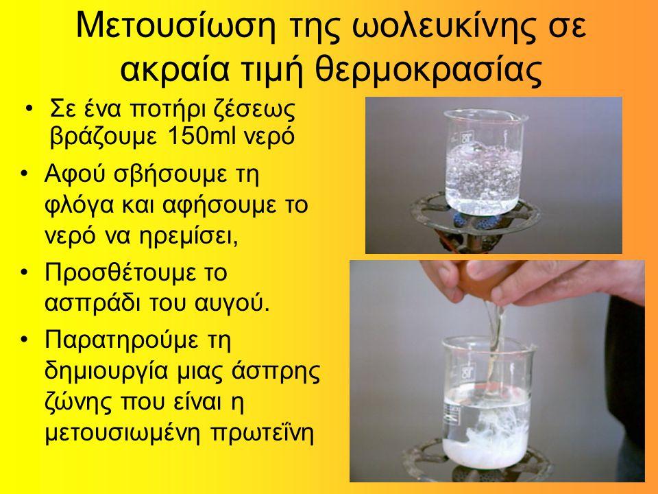 Μετουσίωση της ωολευκίνης σε ακραία τιμή θερμοκρασίας Σε ένα ποτήρι ζέσεως βράζουμε 150ml νερό Αφού σβήσουμε τη φλόγα και αφήσουμε το νερό να ηρεμίσει, Προσθέτουμε το ασπράδι του αυγού.