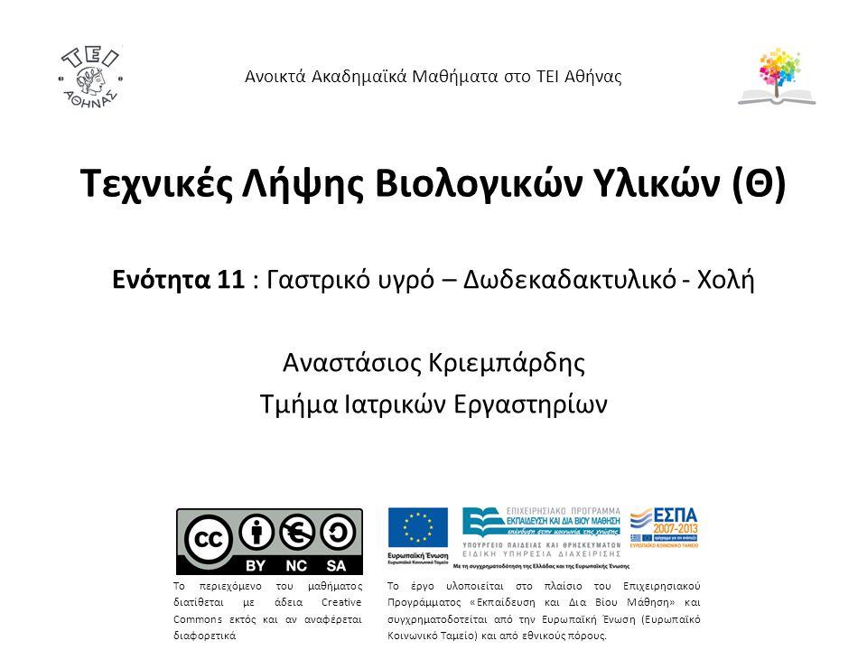 Τεχνικές Λήψης Βιολογικών Υλικών (Θ) Ενότητα 11 : Γαστρικό υγρό – Δωδεκαδακτυλικό - Χολή Αναστάσιος Κριεμπάρδης Τμήμα Ιατρικών Εργαστηρίων Ανοικτά Ακαδημαϊκά Μαθήματα στο ΤΕΙ Αθήνας Το περιεχόμενο του μαθήματος διατίθεται με άδεια Creative Commons εκτός και αν αναφέρεται διαφορετικά Το έργο υλοποιείται στο πλαίσιο του Επιχειρησιακού Προγράμματος «Εκπαίδευση και Δια Βίου Μάθηση» και συγχρηματοδοτείται από την Ευρωπαϊκή Ένωση (Ευρωπαϊκό Κοινωνικό Ταμείο) και από εθνικούς πόρους.