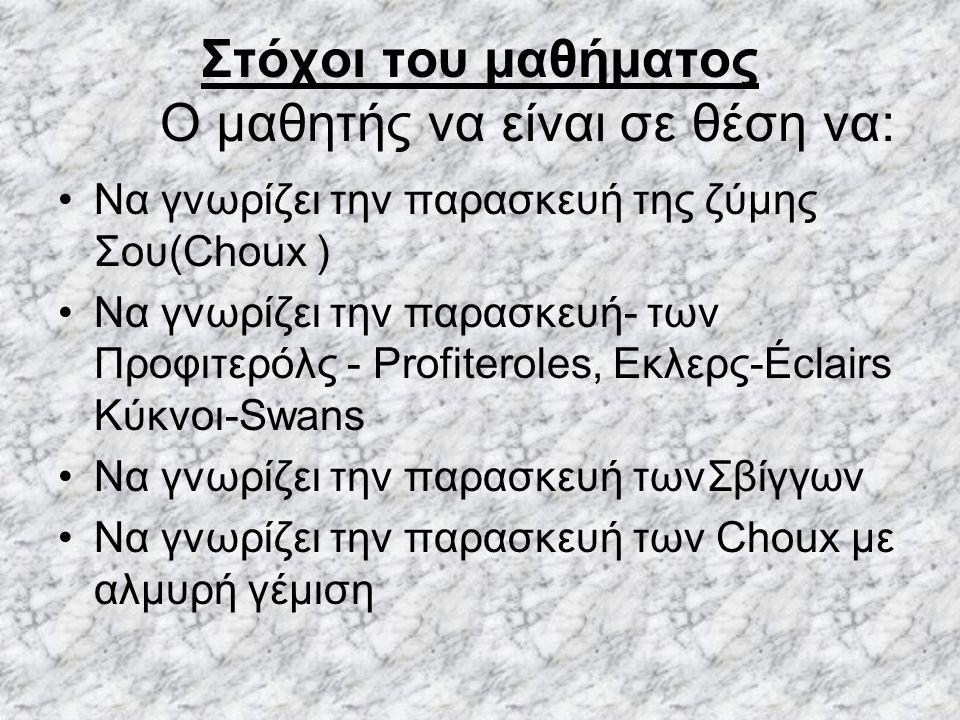 Στόχοι του μαθήματος Ο μαθητής να είναι σε θέση να: Να γνωρίζει την παρασκευή της ζύμης Σου(Choux ) Να γνωρίζει την παρασκευή- των Προφιτερόλς - Profiteroles, Εκλερς-Éclairs Κύκνοι-Swans Να γνωρίζει την παρασκευή τωνΣβίγγων Να γνωρίζει την παρασκευή των Choux με αλμυρή γέμιση