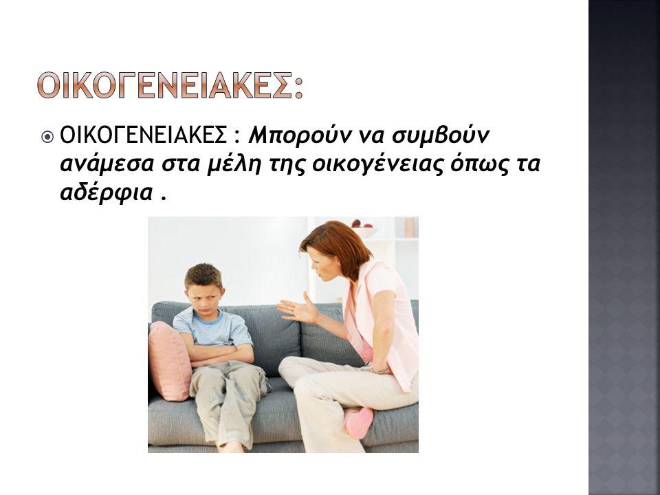  ΟΙΚΟΓΕΝΕΙΑΚΕΣ : Μπορούν να συμβούν ανάμεσα στα μέλη της οικογένειας όπως τα αδέρφια.