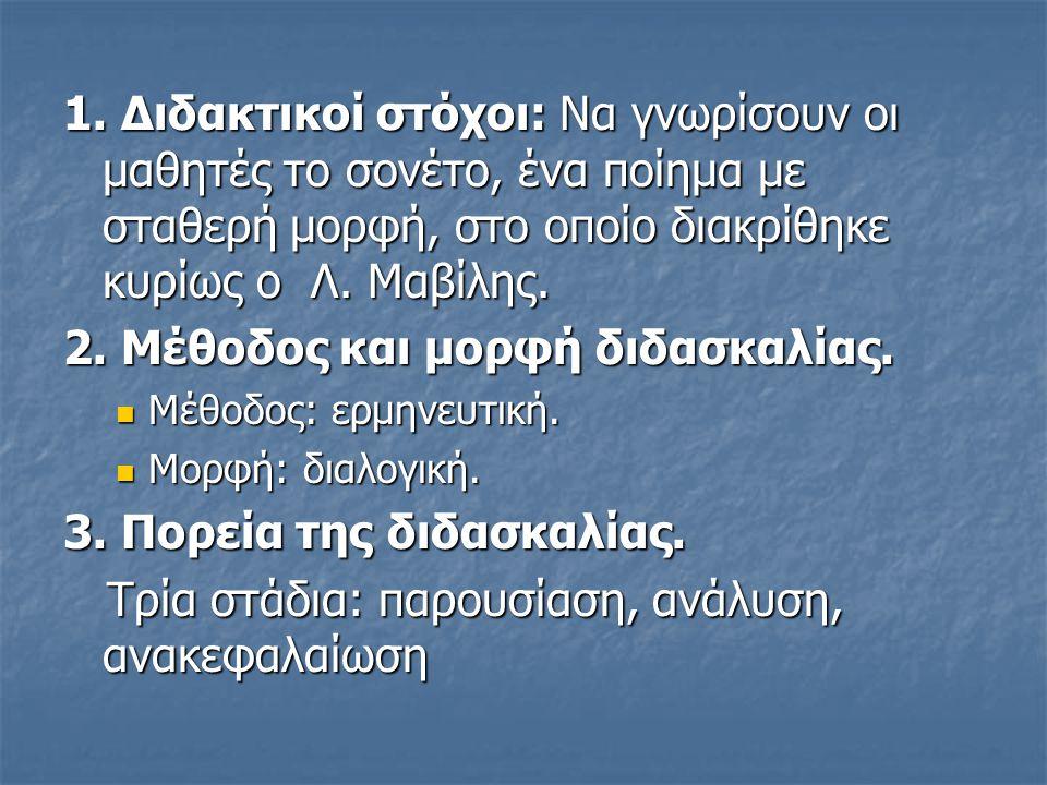 1. Διδακτικοί στόχοι: Να γνωρίσουν οι μαθητές το σονέτο, ένα ποίημα με σταθερή μορφή, στο οποίο διακρίθηκε κυρίως ο Λ. Μαβίλης. 2. Μέθοδος και μορφή δ